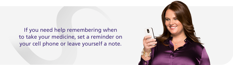 If you need help remembering when to take your medicine, set a reminder on your cell phone or leave yourself a note