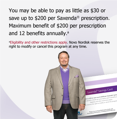 You may be eligible to save on yourSaxenda® prescriptions: If your prescription plan covers Saxenda®. Pay no more than $30/month. If you do not have prescription drug coverage. Save $200/month. Eligibility and other restrictions apply.