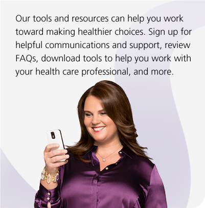 Our tools and resources can help you work toward making healthier choices. Sign up for helpful communications and support, review FAQs, download tools to help you work with your health care professional, and more.